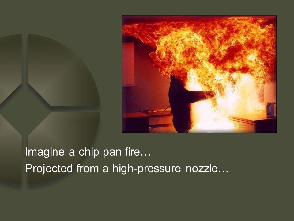 Imagine a chip pan fire… Projected from a high-pressure nozzle…