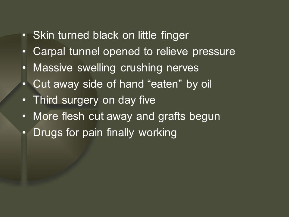 "Skin turned black on little finger Carpal tunnel opened to relieve pressure Massive swelling crushing nerves Cut away side of hand ""eaten"" by oil Thir"
