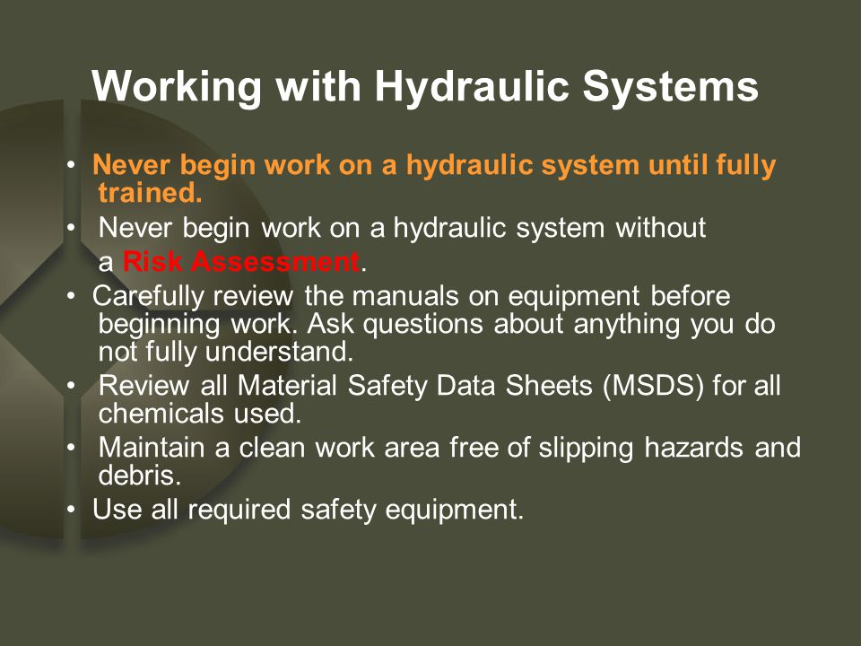 Working with Hydraulic Systems Never begin work on a hydraulic system until fully trained. Never begin work on a hydraulic system without a Risk Asses