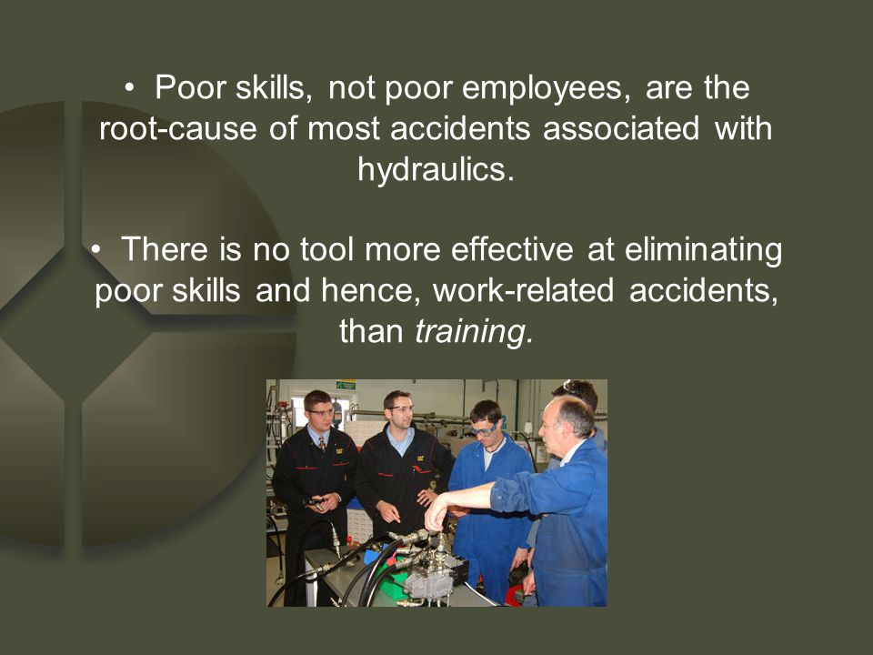 Poor skills, not poor employees, are the root-cause of most accidents associated with hydraulics. There is no tool more effective at eliminating poor
