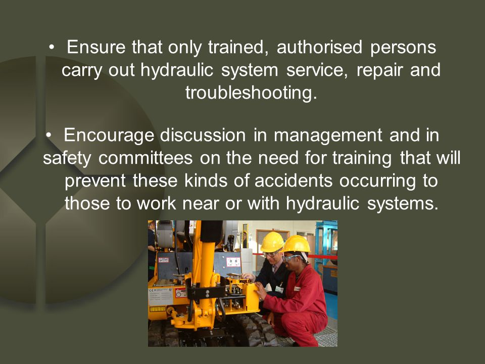 Ensure that only trained, authorised persons carry out hydraulic system service, repair and troubleshooting. Encourage discussion in management and in