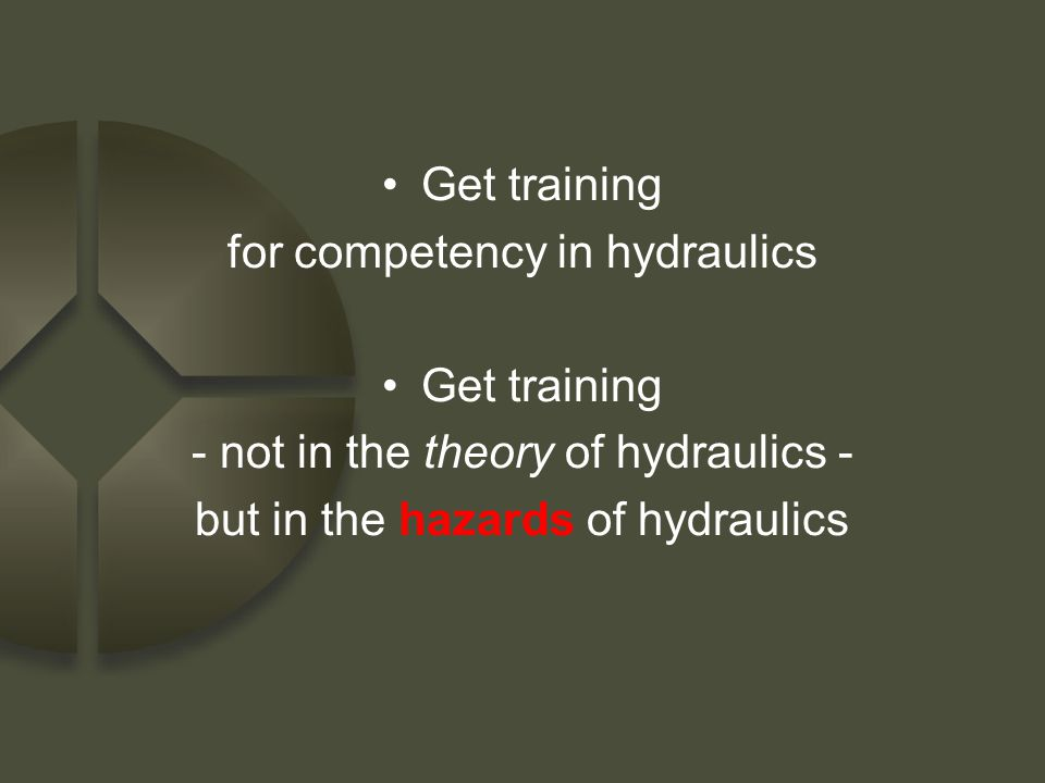Get training for competency in hydraulics Get training - not in the theory of hydraulics - but in the hazards of hydraulics