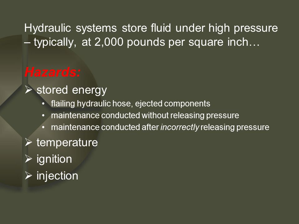 Hydraulic systems store fluid under high pressure – typically, at 2,000 pounds per square inch… Hazards:  stored energy flailing hydraulic hose, ejec