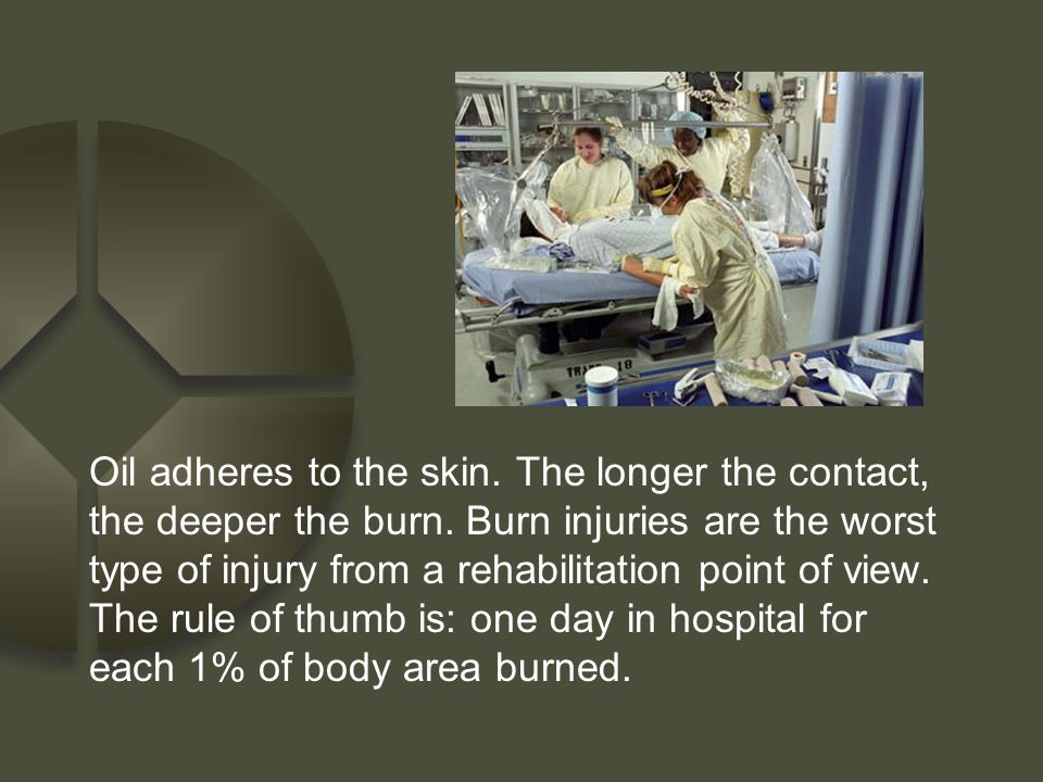Oil adheres to the skin. The longer the contact, the deeper the burn. Burn injuries are the worst type of injury from a rehabilitation point of view.