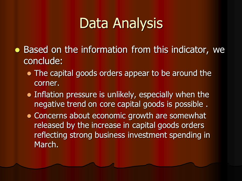 Data Analysis Based on the information from this indicator, we conclude: Based on the information from this indicator, we conclude: The capital goods orders appear to be around the corner.