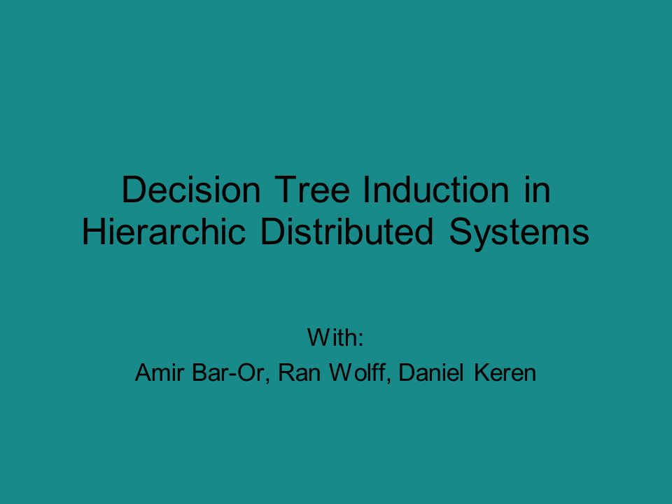 Decision Tree Induction in Hierarchic Distributed Systems With: Amir Bar-Or, Ran Wolff, Daniel Keren