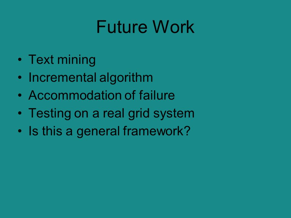 Future Work Text mining Incremental algorithm Accommodation of failure Testing on a real grid system Is this a general framework?