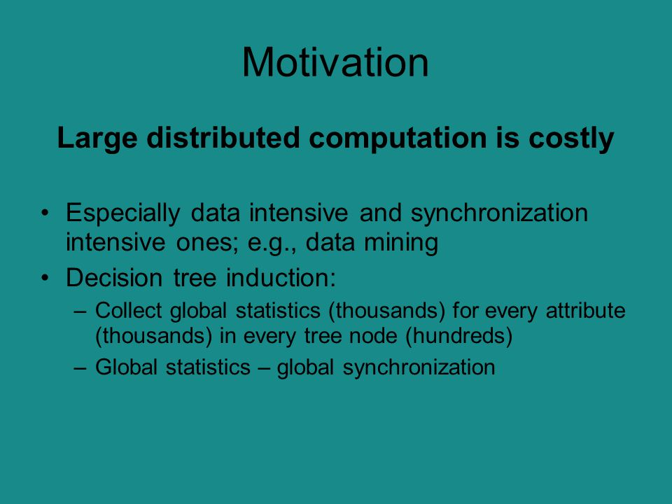 Motivation Large distributed computation is costly Especially data intensive and synchronization intensive ones; e.g., data mining Decision tree induc