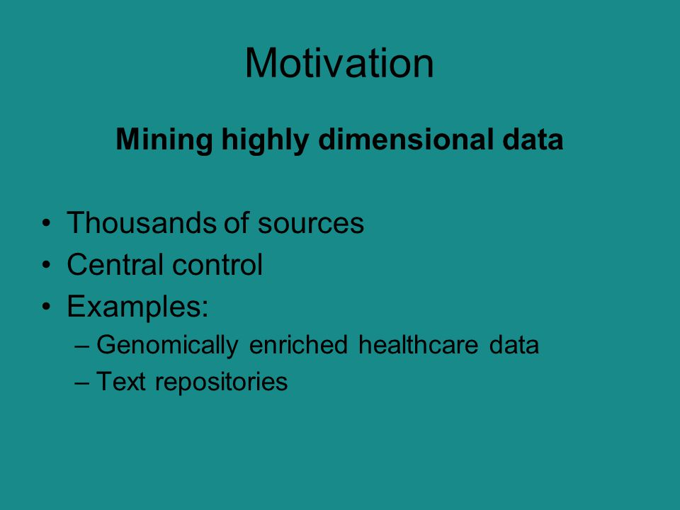 Motivation Mining highly dimensional data Thousands of sources Central control Examples: –Genomically enriched healthcare data –Text repositories