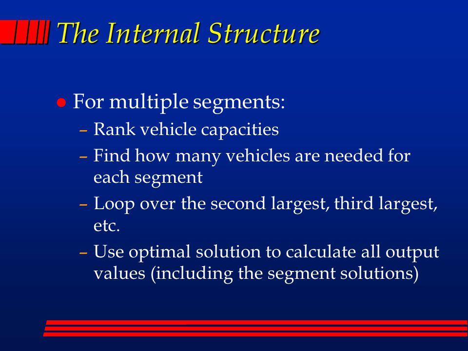 The Internal Structure l For multiple segments: –Rank vehicle capacities –Find how many vehicles are needed for each segment –Loop over the second largest, third largest, etc.