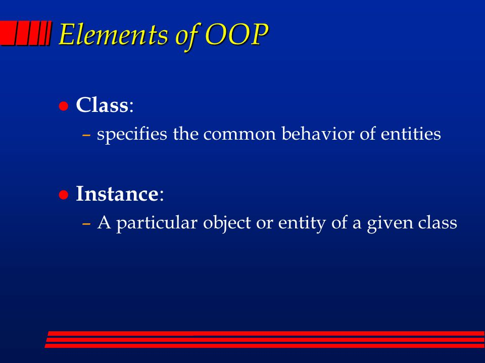 Elements of OOP l Class : –specifies the common behavior of entities l Instance : –A particular object or entity of a given class