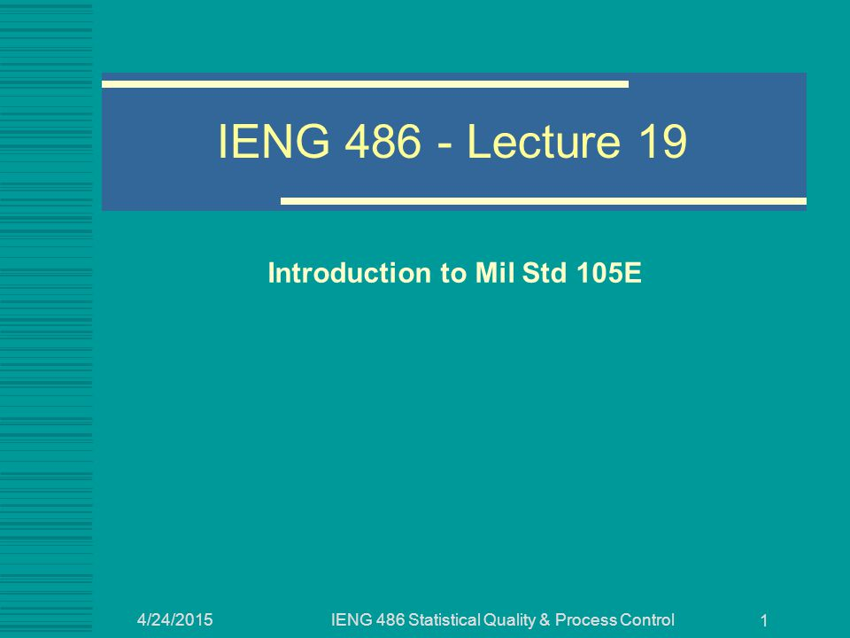 4/24/2015IENG 486 Statistical Quality & Process Control 1 IENG 486 - Lecture 19 Introduction to Mil Std 105E