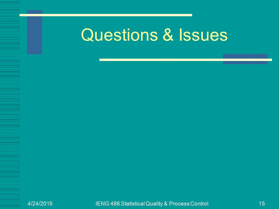 4/24/2015 IENG 486 Statistical Quality & Process Control15 Questions & Issues