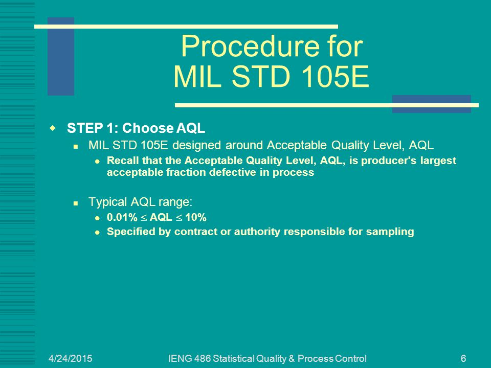 4/24/2015 IENG 486 Statistical Quality & Process Control6 Procedure for MIL STD 105E  STEP 1: Choose AQL MIL STD 105E designed around Acceptable Qual