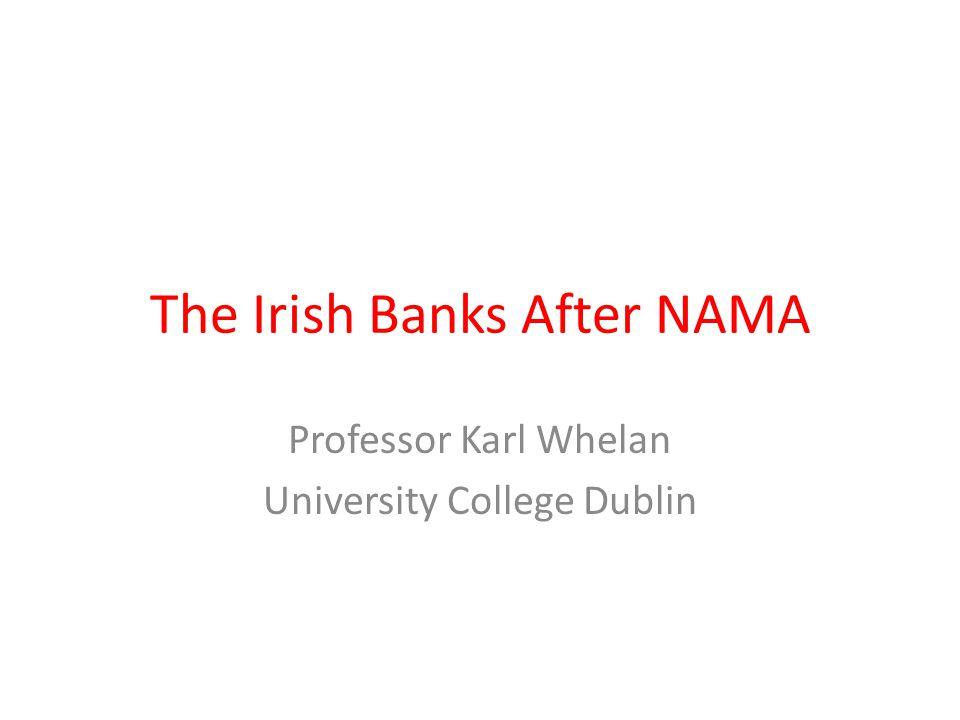 The Irish Banks After NAMA Professor Karl Whelan University College Dublin
