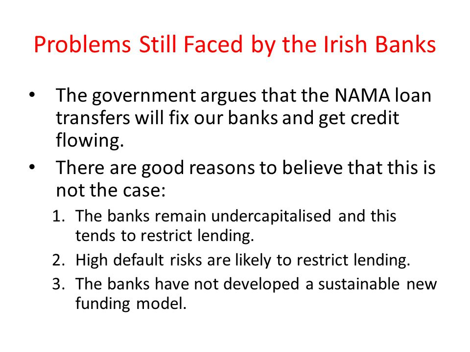 Problems Still Faced by the Irish Banks The government argues that the NAMA loan transfers will fix our banks and get credit flowing.