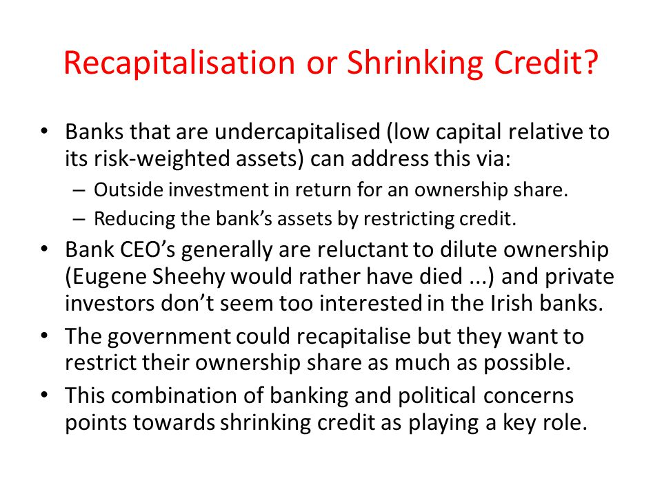 Recapitalisation or Shrinking Credit? Banks that are undercapitalised (low capital relative to its risk-weighted assets) can address this via: – Outsi
