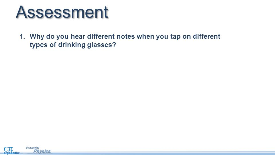 Assessment 1.Why do you hear different notes when you tap on different types of drinking glasses