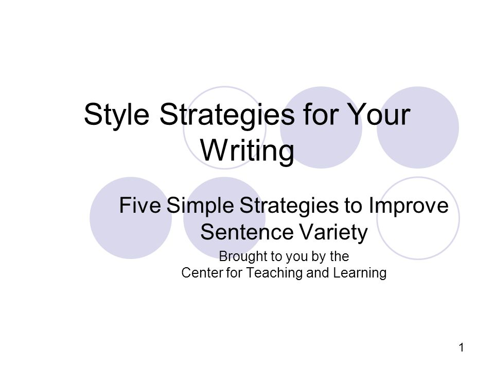 1 Style Strategies for Your Writing Five Simple Strategies to Improve Sentence Variety Brought to you by the Center for Teaching and Learning
