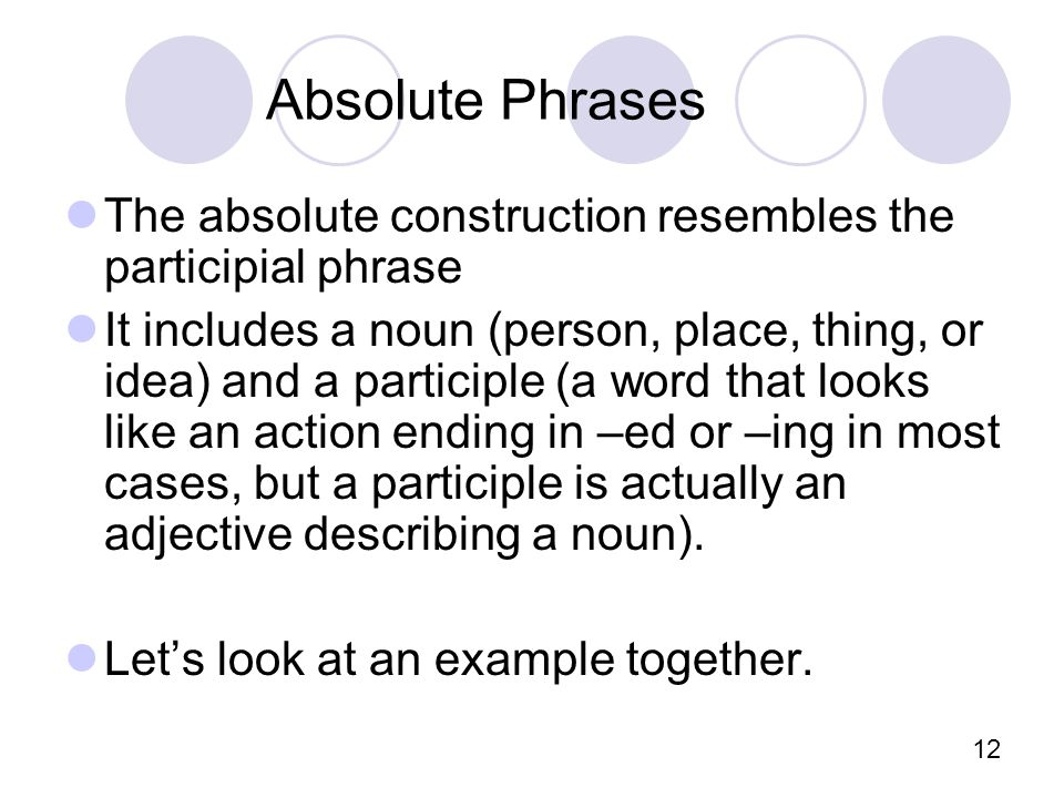 12 Absolute Phrases The absolute construction resembles the participial phrase It includes a noun (person, place, thing, or idea) and a participle (a word that looks like an action ending in –ed or –ing in most cases, but a participle is actually an adjective describing a noun).