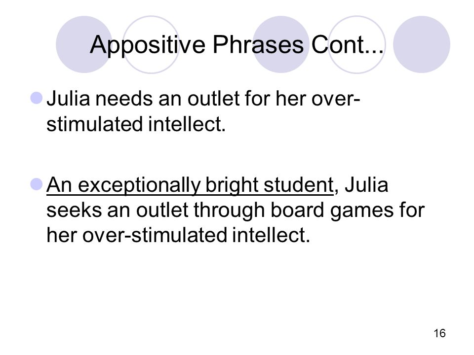 16 Appositive Phrases Cont... Julia needs an outlet for her over- stimulated intellect.