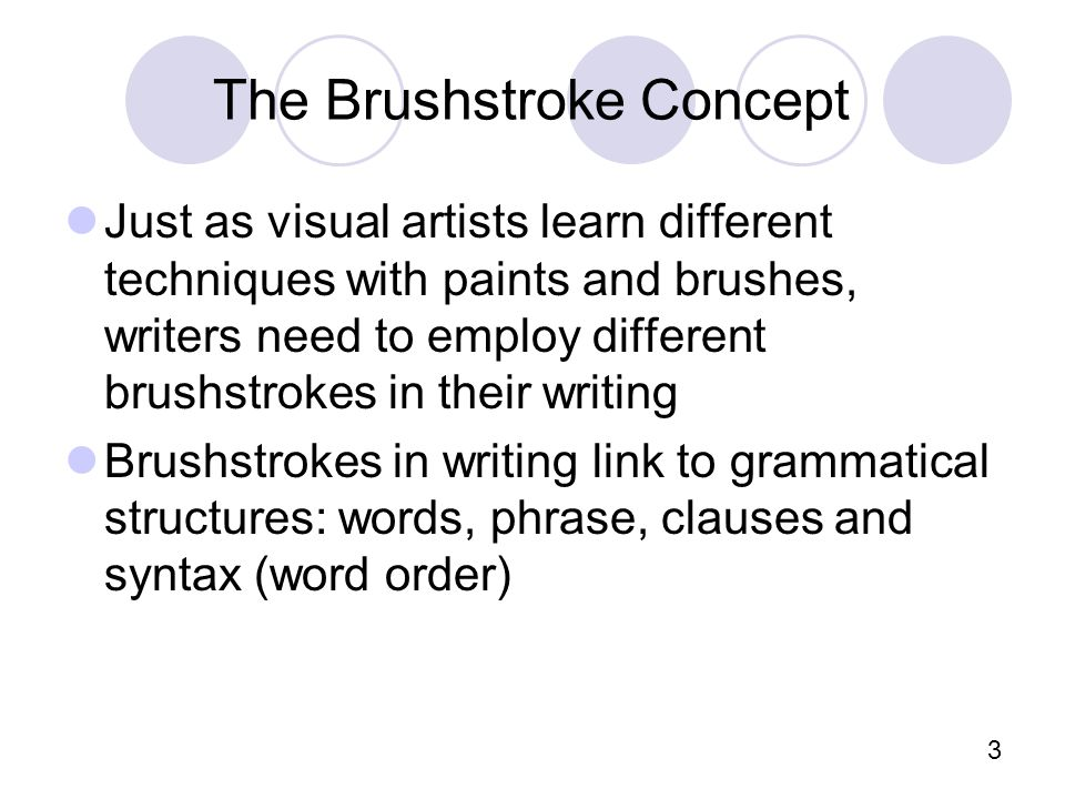 3 The Brushstroke Concept Just as visual artists learn different techniques with paints and brushes, writers need to employ different brushstrokes in their writing Brushstrokes in writing link to grammatical structures: words, phrase, clauses and syntax (word order)