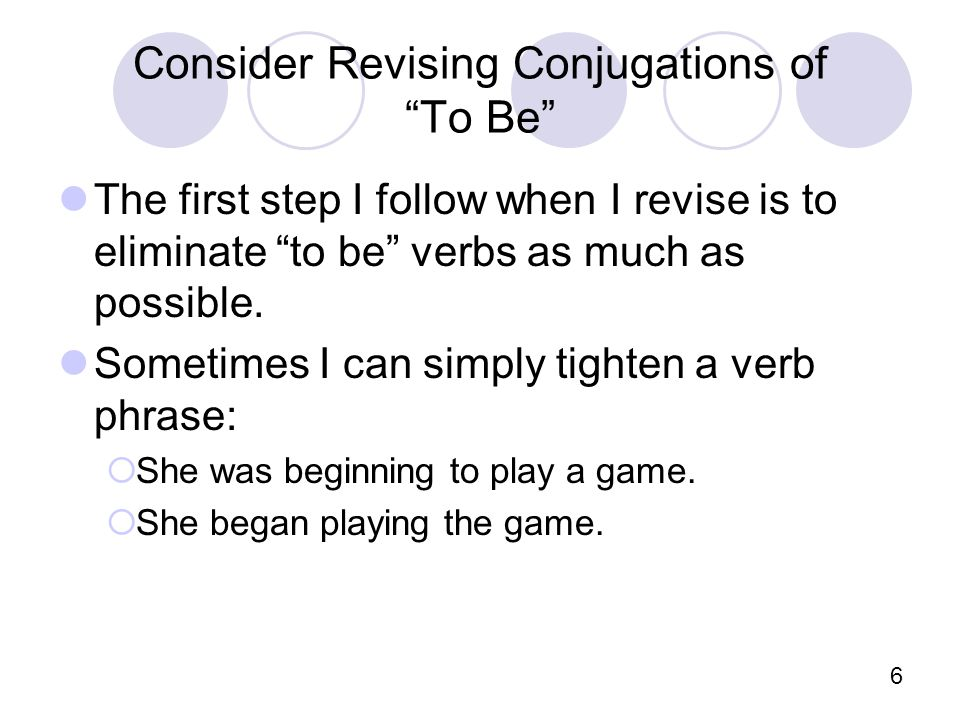 6 Consider Revising Conjugations of To Be The first step I follow when I revise is to eliminate to be verbs as much as possible.
