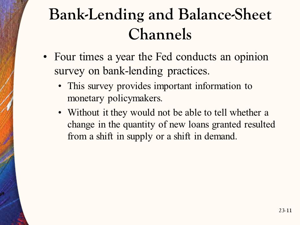 23-11 Bank-Lending and Balance-Sheet Channels Four times a year the Fed conducts an opinion survey on bank-lending practices.