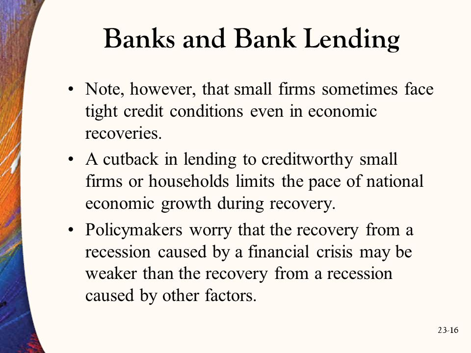 23-16 Banks and Bank Lending Note, however, that small firms sometimes face tight credit conditions even in economic recoveries.