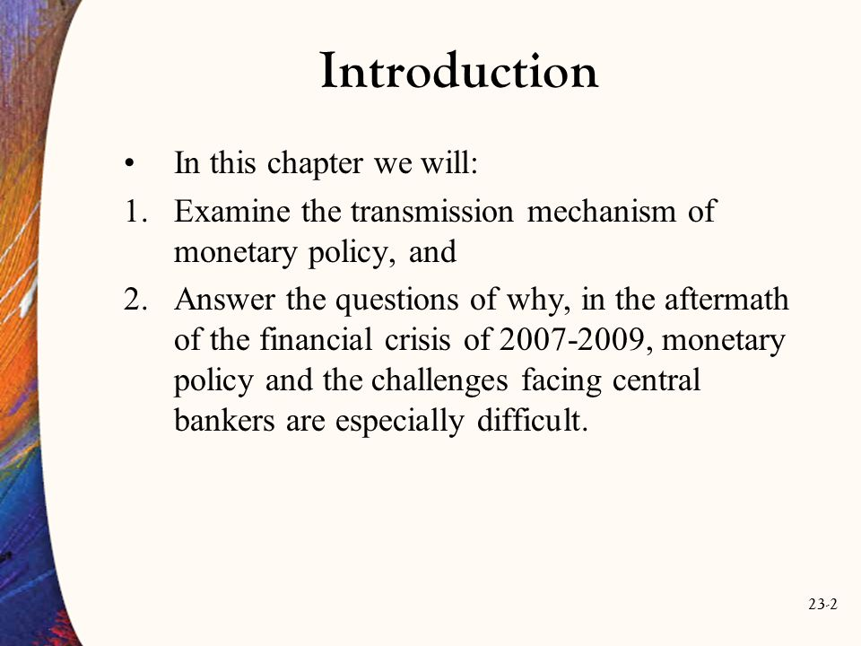 23-2 Introduction In this chapter we will: 1.Examine the transmission mechanism of monetary policy, and 2.Answer the questions of why, in the aftermath of the financial crisis of 2007-2009, monetary policy and the challenges facing central bankers are especially difficult.