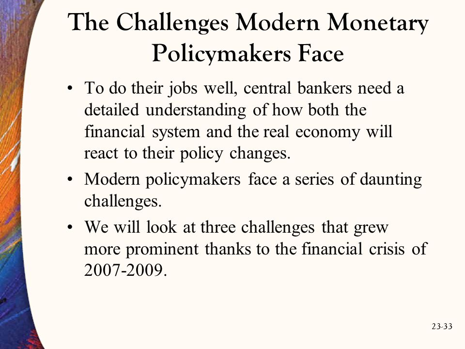 23-33 The Challenges Modern Monetary Policymakers Face To do their jobs well, central bankers need a detailed understanding of how both the financial system and the real economy will react to their policy changes.