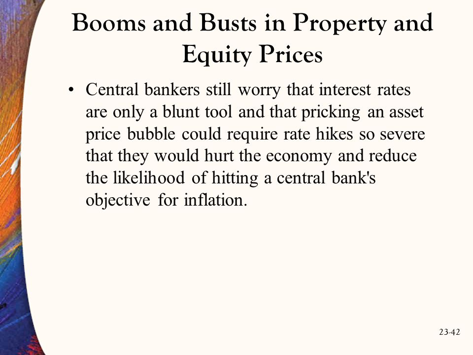23-42 Booms and Busts in Property and Equity Prices Central bankers still worry that interest rates are only a blunt tool and that pricking an asset price bubble could require rate hikes so severe that they would hurt the economy and reduce the likelihood of hitting a central bank s objective for inflation.