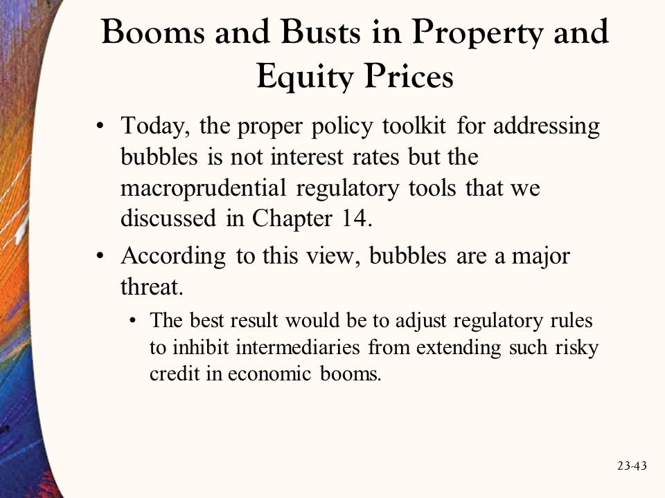 23-43 Booms and Busts in Property and Equity Prices Today, the proper policy toolkit for addressing bubbles is not interest rates but the macroprudential regulatory tools that we discussed in Chapter 14.