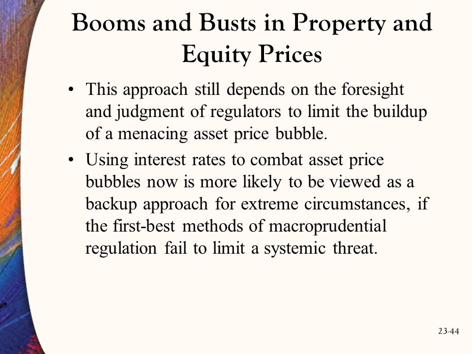 23-44 Booms and Busts in Property and Equity Prices This approach still depends on the foresight and judgment of regulators to limit the buildup of a menacing asset price bubble.
