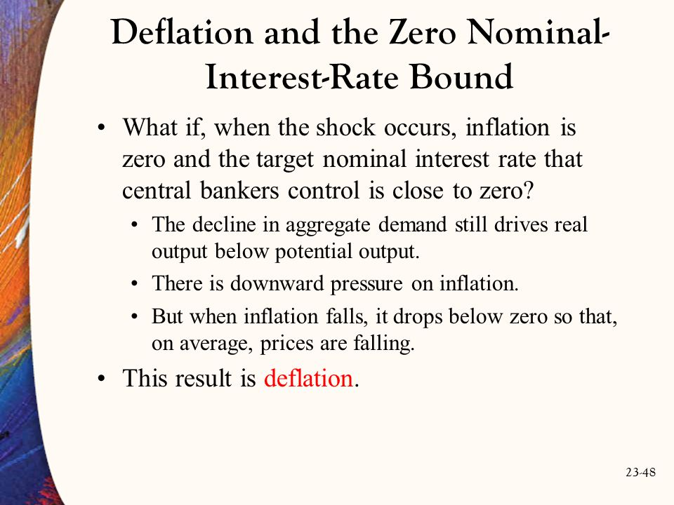 23-48 Deflation and the Zero Nominal- Interest-Rate Bound What if, when the shock occurs, inflation is zero and the target nominal interest rate that central bankers control is close to zero.