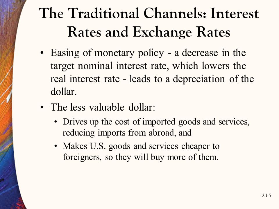23-5 The Traditional Channels: Interest Rates and Exchange Rates Easing of monetary policy - a decrease in the target nominal interest rate, which lowers the real interest rate - leads to a depreciation of the dollar.