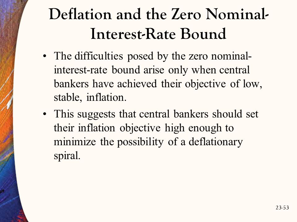 23-53 Deflation and the Zero Nominal- Interest-Rate Bound The difficulties posed by the zero nominal- interest-rate bound arise only when central bankers have achieved their objective of low, stable, inflation.