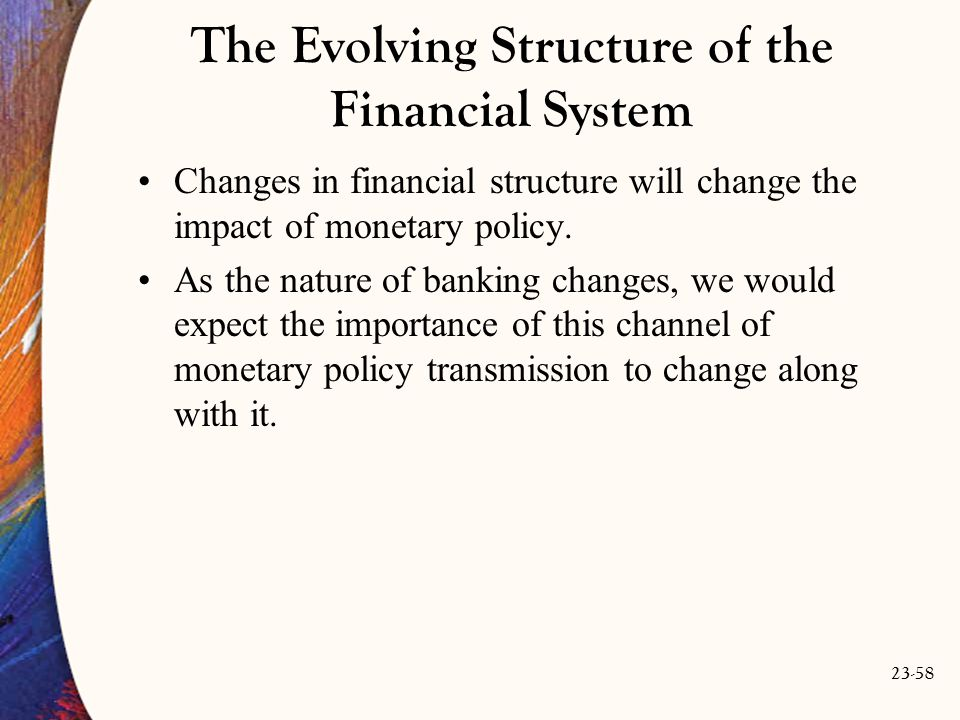 23-58 The Evolving Structure of the Financial System Changes in financial structure will change the impact of monetary policy.