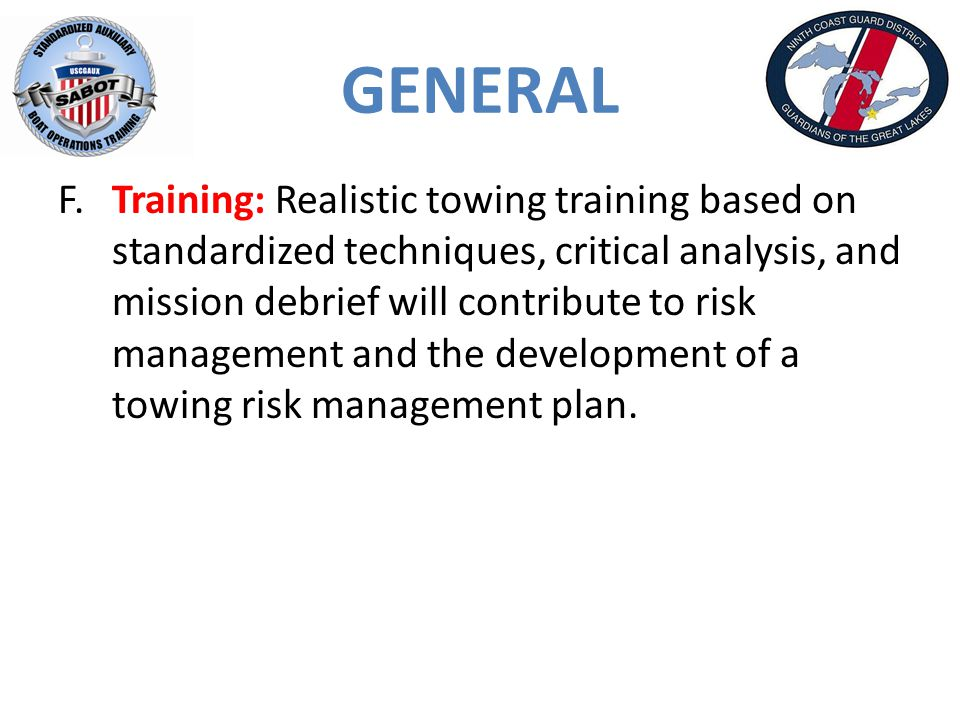 GENERAL F.Training: Realistic towing training based on standardized techniques, critical analysis, and mission debrief will contribute to risk management and the development of a towing risk management plan.
