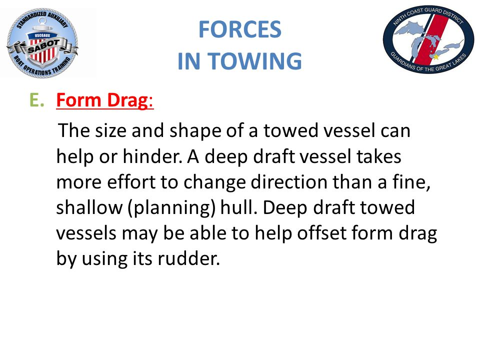 FORCES IN TOWING E.Form Drag: The size and shape of a towed vessel can help or hinder.