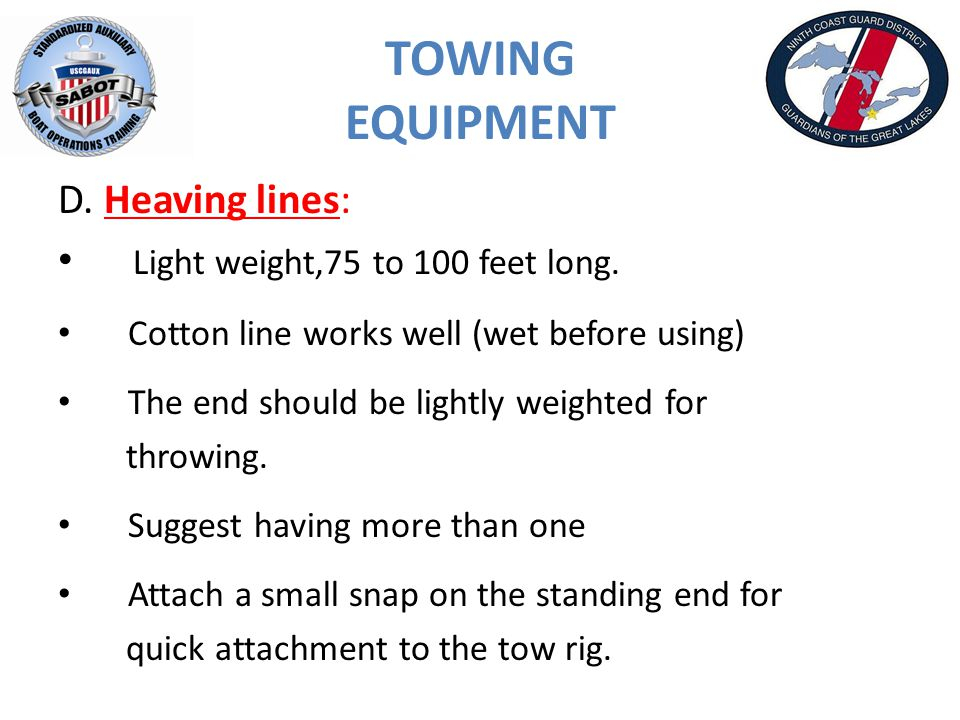 TOWING EQUIPMENT D. Heaving lines: Light weight,75 to 100 feet long.