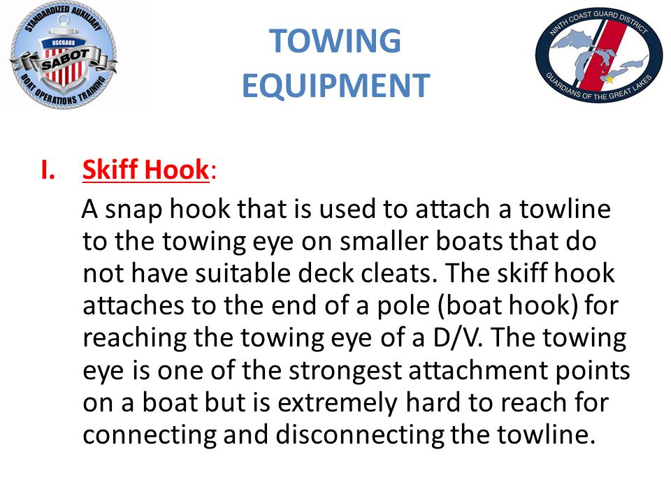 TOWING EQUIPMENT I.Skiff Hook: A snap hook that is used to attach a towline to the towing eye on smaller boats that do not have suitable deck cleats.