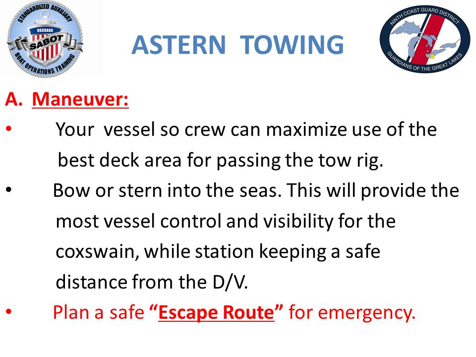 ASTERN TOWING A.Maneuver: Your vessel so crew can maximize use of the best deck area for passing the tow rig.