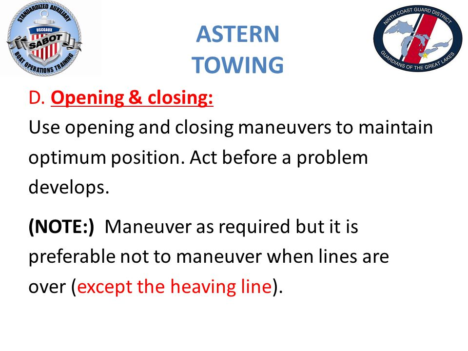 ASTERN TOWING D.Opening & closing: Use opening and closing maneuvers to maintain optimum position.