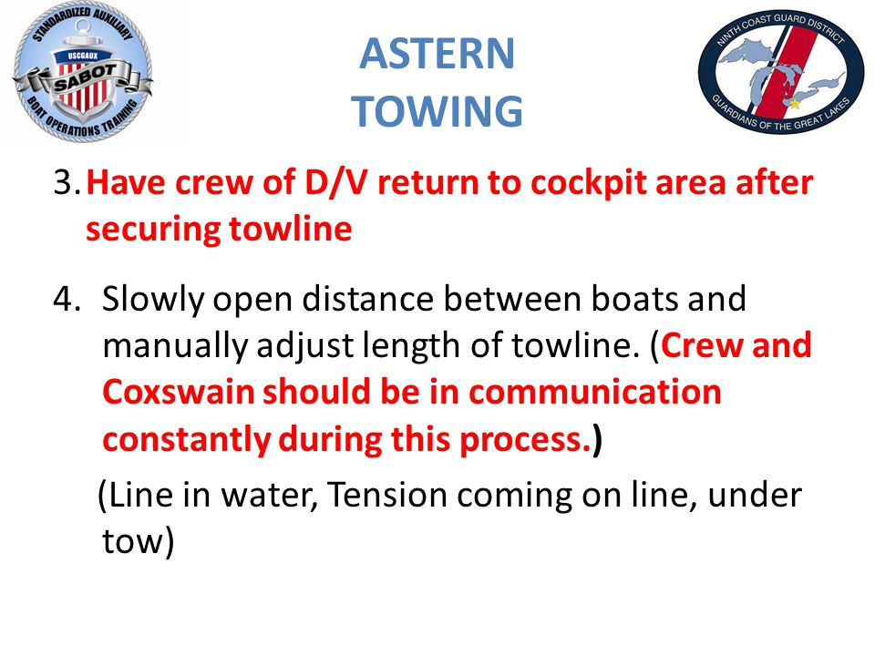 ASTERN TOWING 3.Have crew of D/V return to cockpit area after securing towline 4.Slowly open distance between boats and manually adjust length of towline.