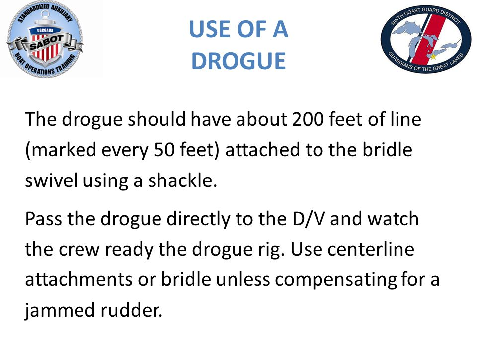 USE OF A DROGUE The drogue should have about 200 feet of line (marked every 50 feet) attached to the bridle swivel using a shackle.