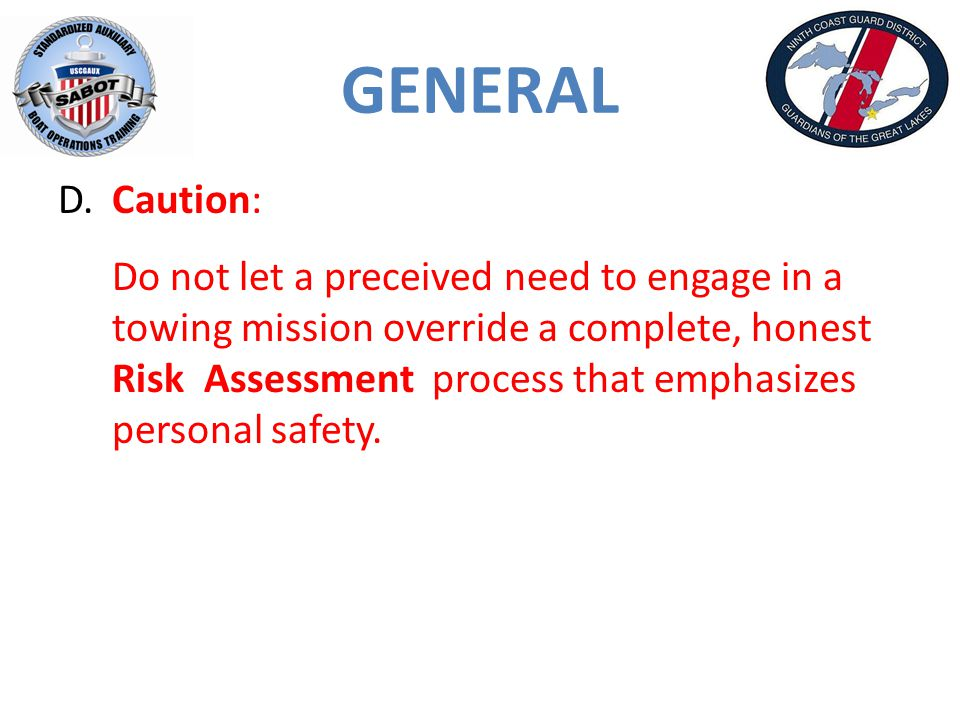 GENERAL D.Caution: Do not let a preceived need to engage in a towing mission override a complete, honest Risk Assessment process that emphasizes personal safety.