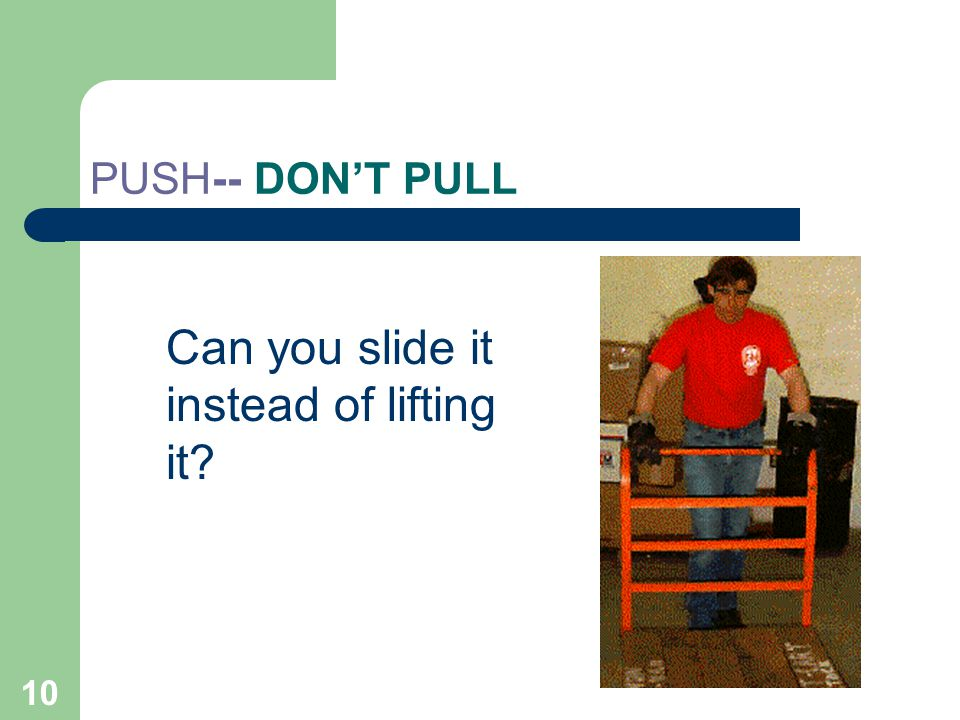 10 PUSH-- DON'T PULL Can you slide it instead of lifting it?