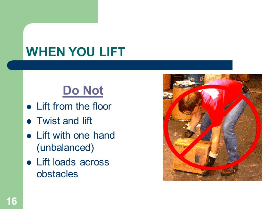 16 WHEN YOU LIFT Do Not Lift from the floor Twist and lift Lift with one hand (unbalanced) Lift loads across obstacles