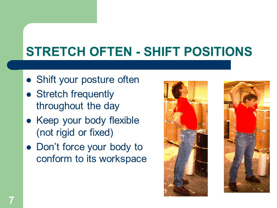 7 STRETCH OFTEN - SHIFT POSITIONS Shift your posture often Stretch frequently throughout the day Keep your body flexible (not rigid or fixed) Don't force your body to conform to its workspace